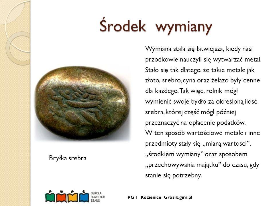 PG 1 Kozienice Grosik.gim.pl Środek wymiany Wymiana stała się łatwiejsza, kiedy nasi przodkowie nauczyli się wytwarzać metal. Stało się tak dlatego, ż