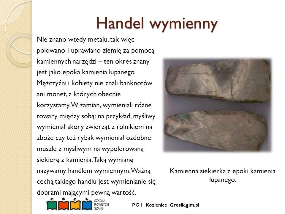 PG 1 Kozienice Grosik.gim.pl Handel wymienny Nie znano wtedy metalu, tak więc polowano i uprawiano ziemię za pomocą kamiennych narzędzi – ten okres zn