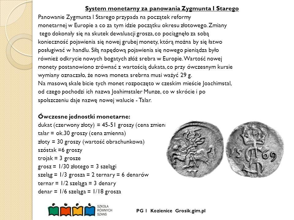 PG 1 Kozienice Grosik.gim.pl System monetarny za panowania Zygmunta I Starego Panowanie Zygmunta I Starego przypada na początek reformy monetarnej w E