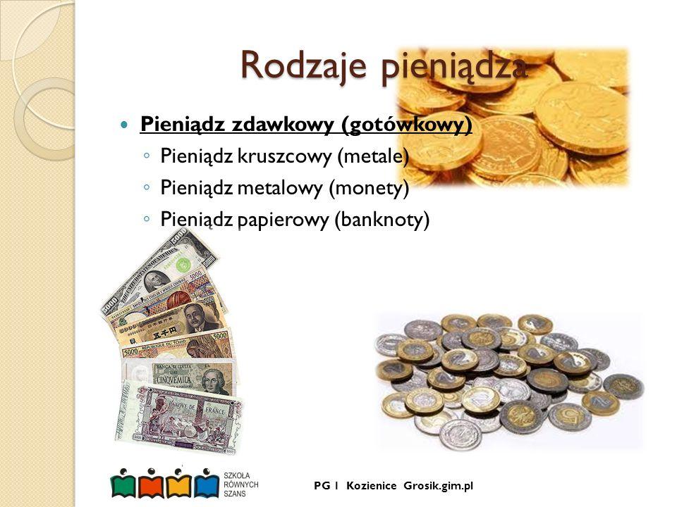 PG 1 Kozienice Grosik.gim.pl Rodzaje pieniądza Pieniądz zdawkowy (gotówkowy) Pieniądz kruszcowy (metale) Pieniądz metalowy (monety) Pieniądz papierowy