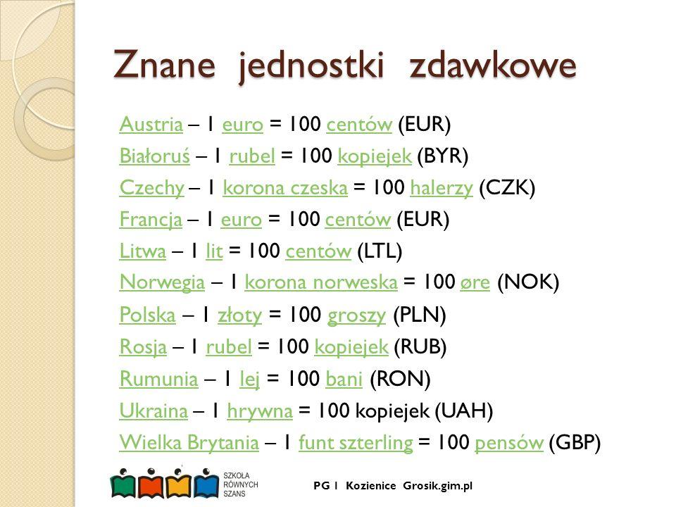PG 1 Kozienice Grosik.gim.pl Znane jednostki zdawkowe AustriaAustria – 1 euro = 100 centów (EUR)eurocentów BiałoruśBiałoruś – 1 rubel = 100 kopiejek (