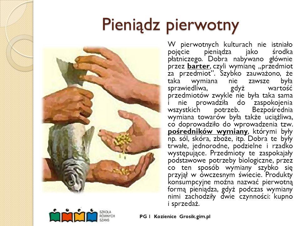 PG 1 Kozienice Grosik.gim.pl Pieniądz kruszcowy Z biegiem czasu miejsce produktów konsumpcyjnych zajęły metale - najpierw nieszlachetne (brąz, miedź, żelazo), a później szlachetne (złoto, srebro, rzadziej platyna).