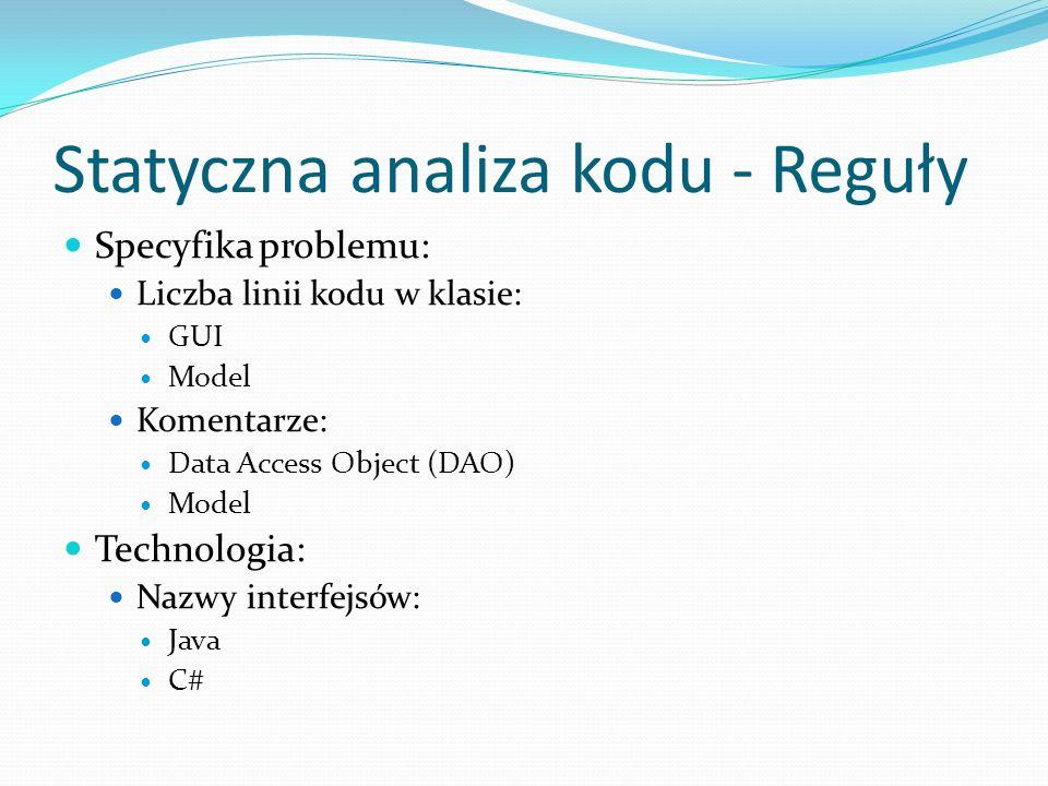 Statyczna analiza kodu - Reguły Specyfika problemu: Liczba linii kodu w klasie: GUI Model Komentarze: Data Access Object (DAO) Model Technologia: Nazwy interfejsów: Java C#