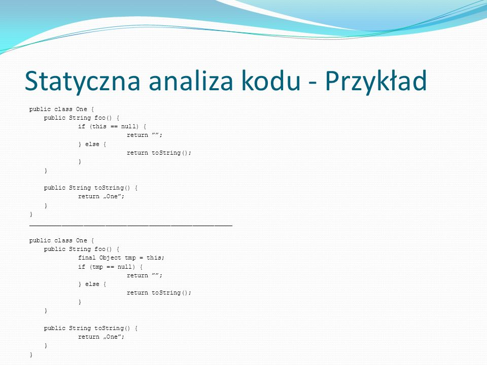 Statyczna analiza kodu - Przykład public class One { public String foo() { if (this == null) { return ; } else { return toString(); } public String to