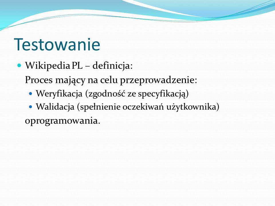 Testowanie Wikipedia PL – definicja: Proces mający na celu przeprowadzenie: Weryfikacja (zgodność ze specyfikacją) Walidacja (spełnienie oczekiwań użytkownika) oprogramowania.