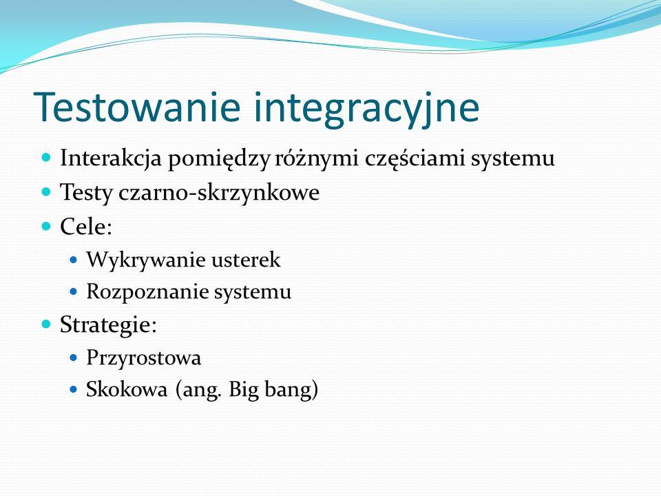 Testowanie integracyjne Interakcja pomiędzy różnymi częściami systemu Testy czarno-skrzynkowe Cele: Wykrywanie usterek Rozpoznanie systemu Strategie: Przyrostowa Skokowa (ang.