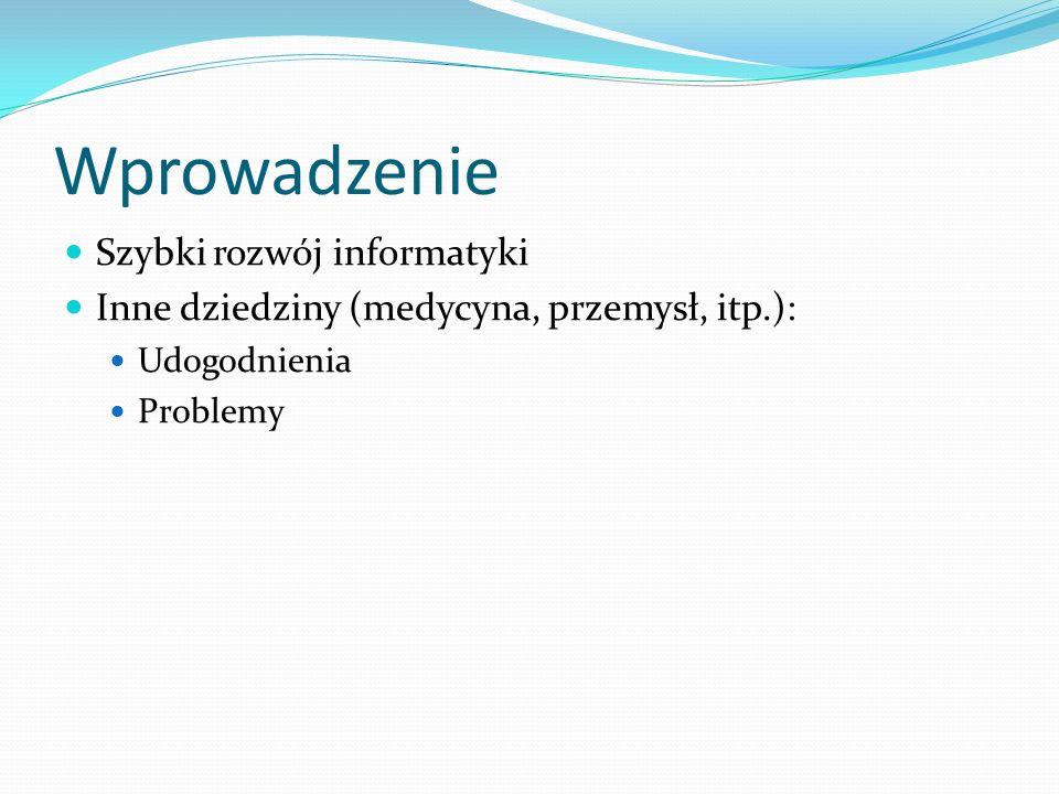Wprowadzenie Szybki rozwój informatyki Inne dziedziny (medycyna, przemysł, itp.): Udogodnienia Problemy