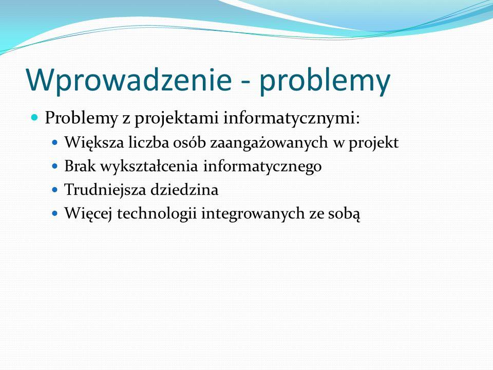 Wprowadzenie - problemy Problemy z projektami informatycznymi: Większa liczba osób zaangażowanych w projekt Brak wykształcenia informatycznego Trudniejsza dziedzina Więcej technologii integrowanych ze sobą