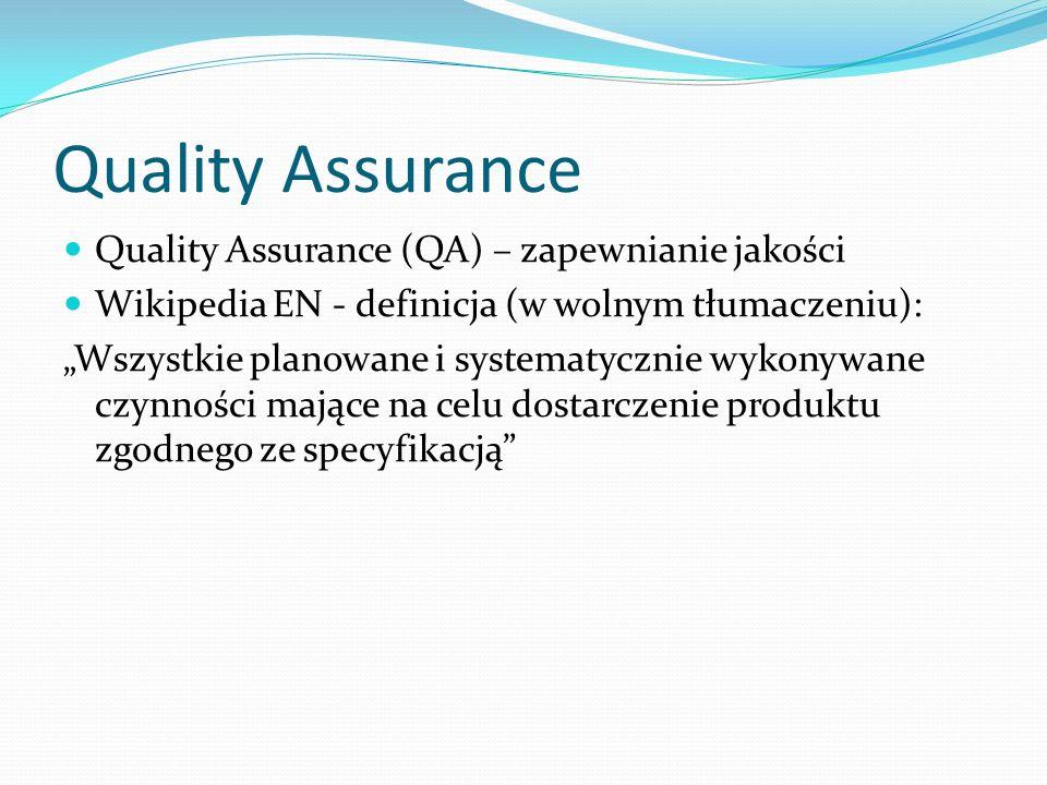 Quality Assurance Quality Assurance (QA) – zapewnianie jakości Wikipedia EN - definicja (w wolnym tłumaczeniu): Wszystkie planowane i systematycznie wykonywane czynności mające na celu dostarczenie produktu zgodnego ze specyfikacją