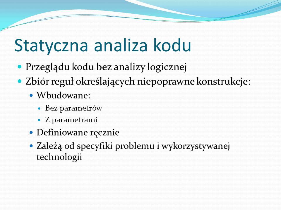 Statyczna analiza kodu Przeglądu kodu bez analizy logicznej Zbiór reguł określających niepoprawne konstrukcje: Wbudowane: Bez parametrów Z parametrami Definiowane ręcznie Zależą od specyfiki problemu i wykorzystywanej technologii