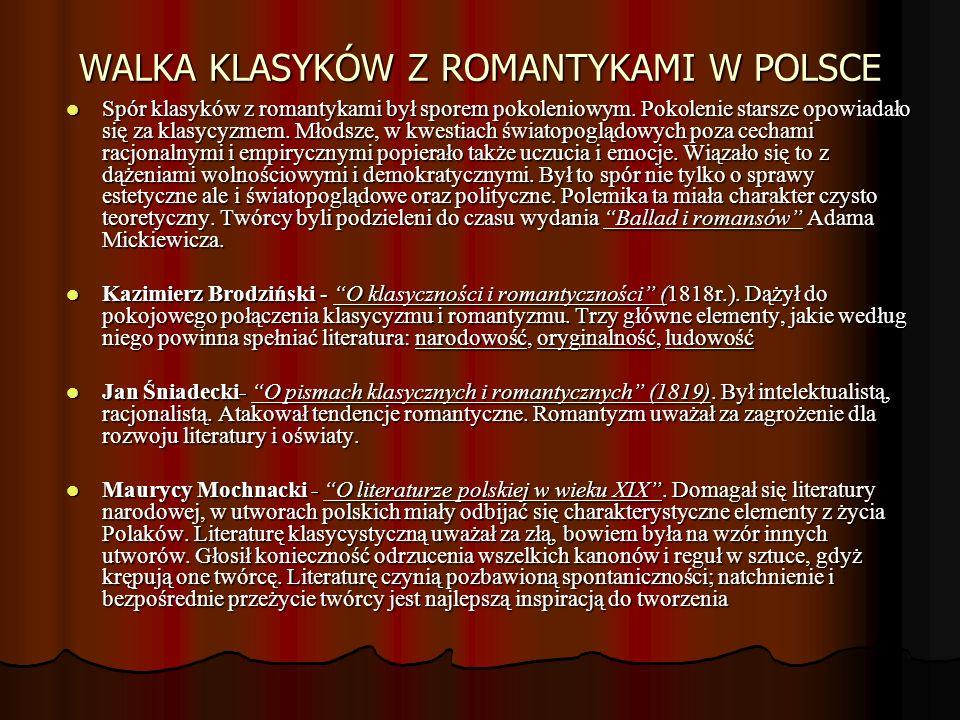 WALKA KLASYKÓW Z ROMANTYKAMI W POLSCE Spór klasyków z romantykami był sporem pokoleniowym. Pokolenie starsze opowiadało się za klasycyzmem. Młodsze, w
