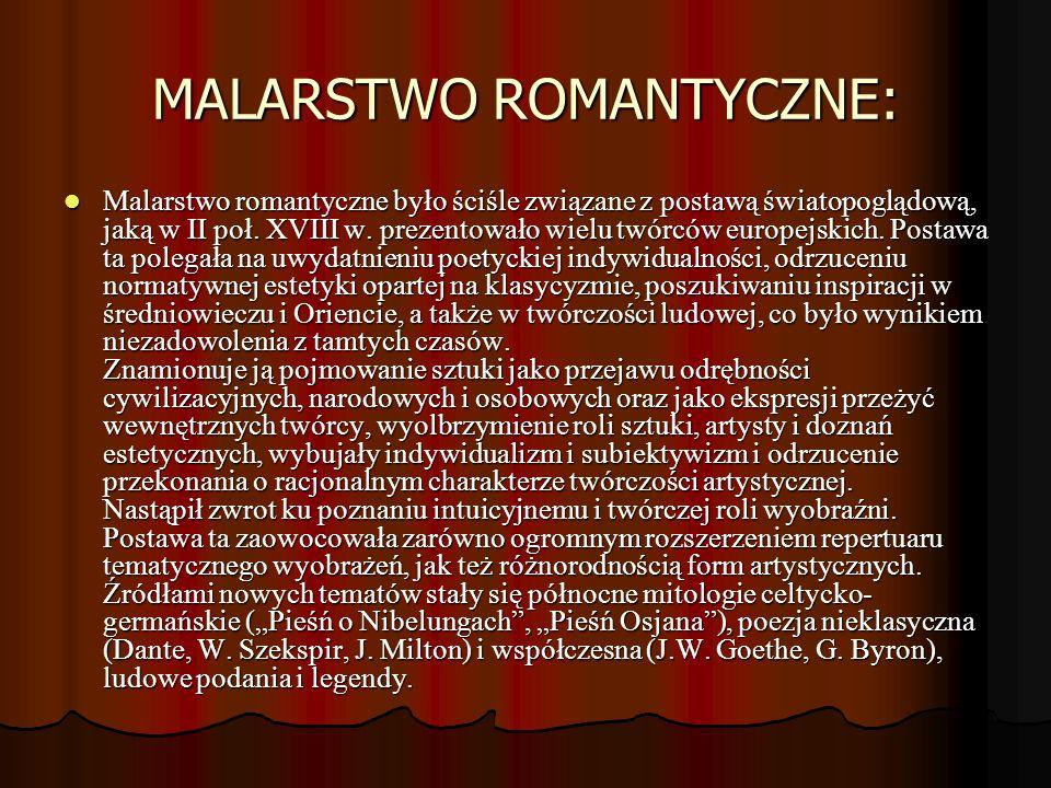 MALARSTWO ROMANTYCZNE: Malarstwo romantyczne było ściśle związane z postawą światopoglądową, jaką w II poł. XVIII w. prezentowało wielu twórców europe