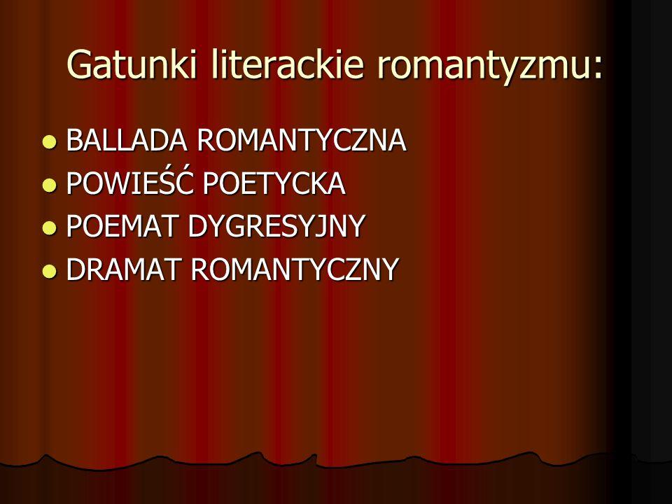 Gatunki literackie romantyzmu: BALLADA ROMANTYCZNA BALLADA ROMANTYCZNA POWIEŚĆ POETYCKA POWIEŚĆ POETYCKA POEMAT DYGRESYJNY POEMAT DYGRESYJNY DRAMAT RO