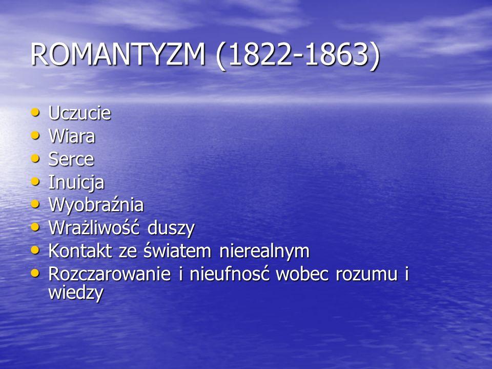 ROMANTYZM (1822-1863) Uczucie Uczucie Wiara Wiara Serce Serce Inuicja Inuicja Wyobraźnia Wyobraźnia Wrażliwość duszy Wrażliwość duszy Kontakt ze świat