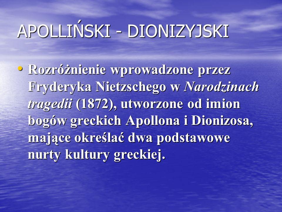 APOLLIŃSKI - DIONIZYJSKI Rozróżnienie wprowadzone przez Fryderyka Nietzschego w Narodzinach tragedii (1872), utworzone od imion bogów greckich Apollon