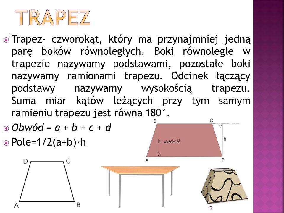 Trapez- czworokąt, który ma przynajmniej jedną parę boków równoległych. Boki równoległe w trapezie nazywamy podstawami, pozostałe boki nazywamy ramion