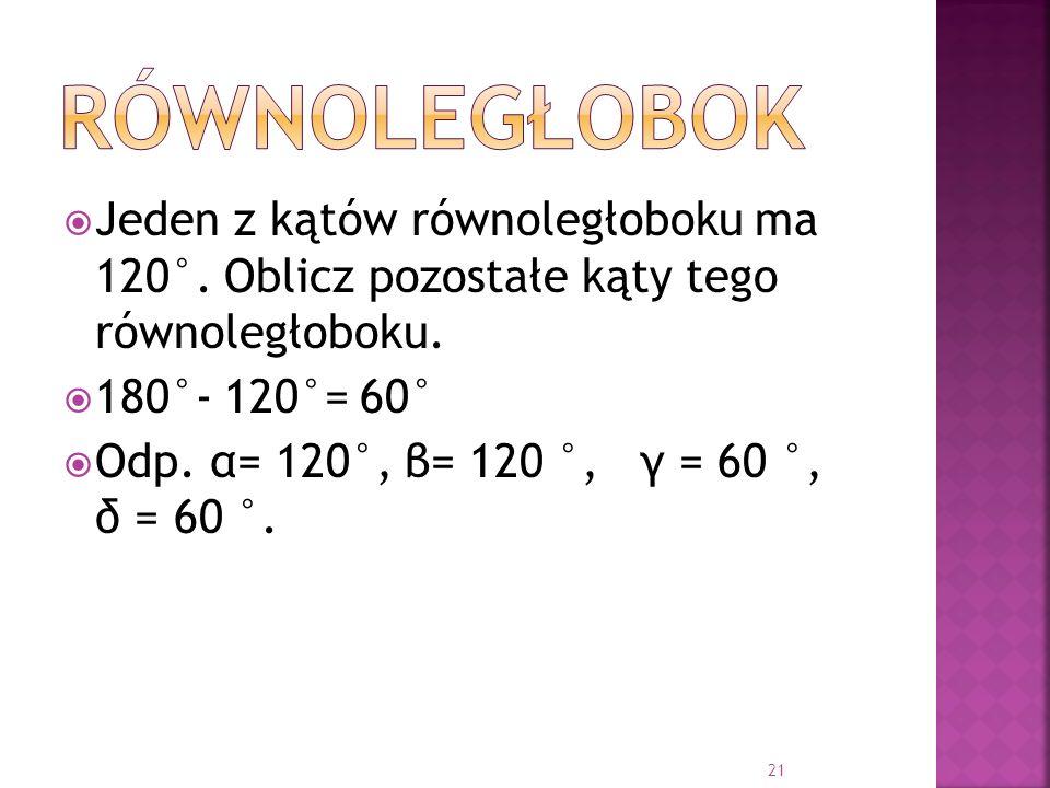 Jeden z kątów równoległoboku ma 120°. Oblicz pozostałe kąty tego równoległoboku. 180°- 120°= 60° Odp. α= 120°, β= 120 °, γ = 60 °, δ = 60 °. 21