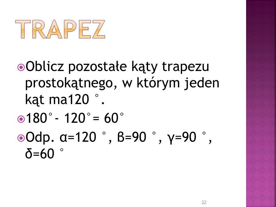 Oblicz pozostałe kąty trapezu prostokątnego, w którym jeden kąt ma120 °. 180°- 120°= 60° Odp. α=120 °, β=90 °, γ=90 °, δ=60 ° 22