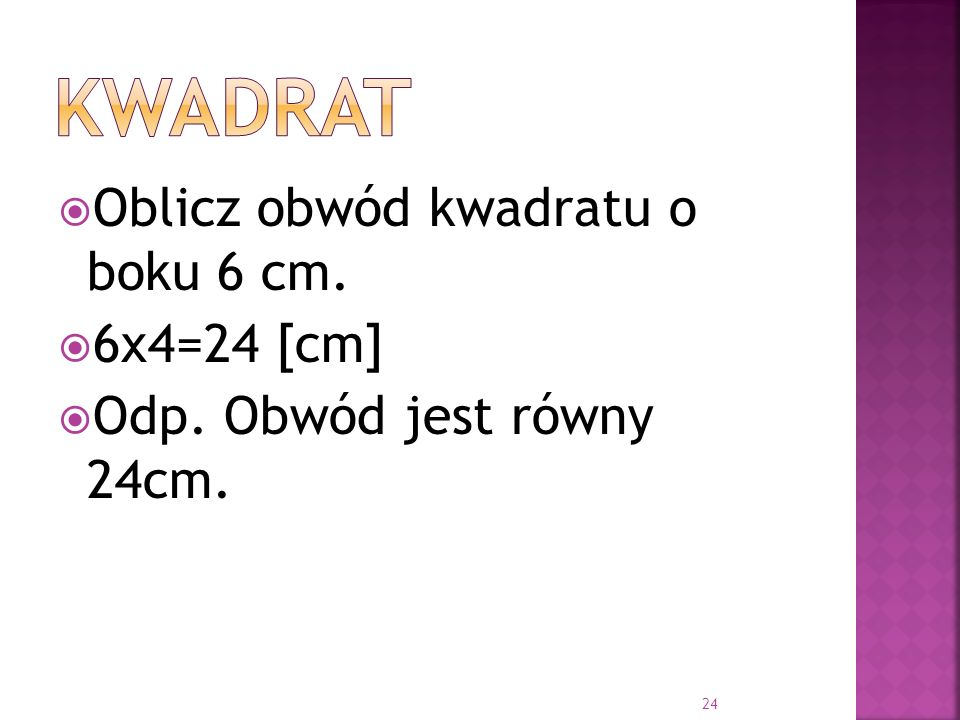 Oblicz obwód kwadratu o boku 6 cm. 6x4=24 [cm] Odp. Obwód jest równy 24cm. 24