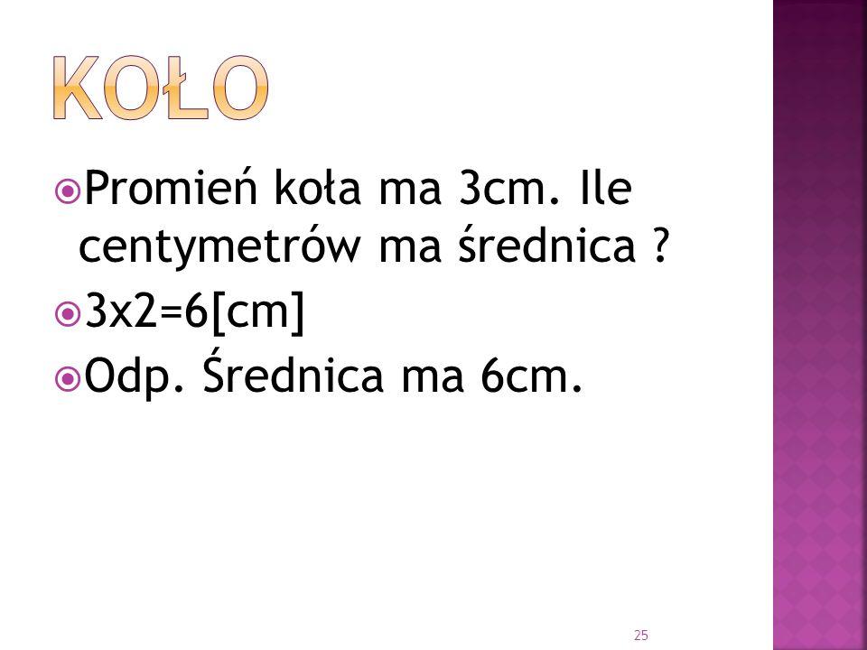 Promień koła ma 3cm. Ile centymetrów ma średnica ? 3x2=6[cm] Odp. Średnica ma 6cm. 25