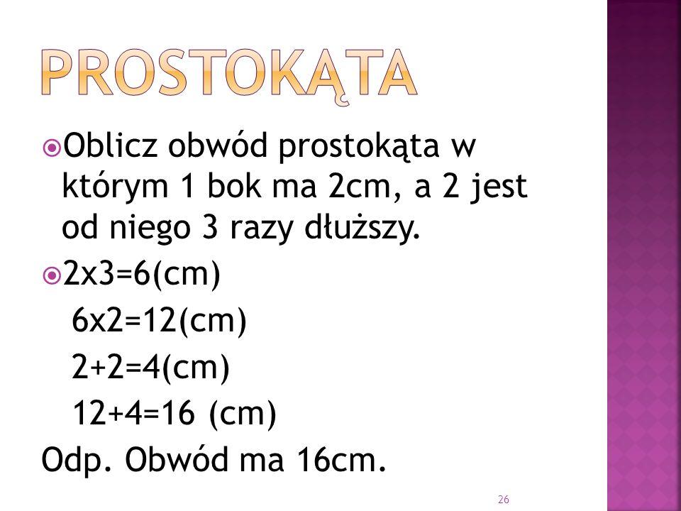 Oblicz obwód prostokąta w którym 1 bok ma 2cm, a 2 jest od niego 3 razy dłuższy. 2x3=6(cm) 6x2=12(cm) 2+2=4(cm) 12+4=16 (cm) Odp. Obwód ma 16cm. 26
