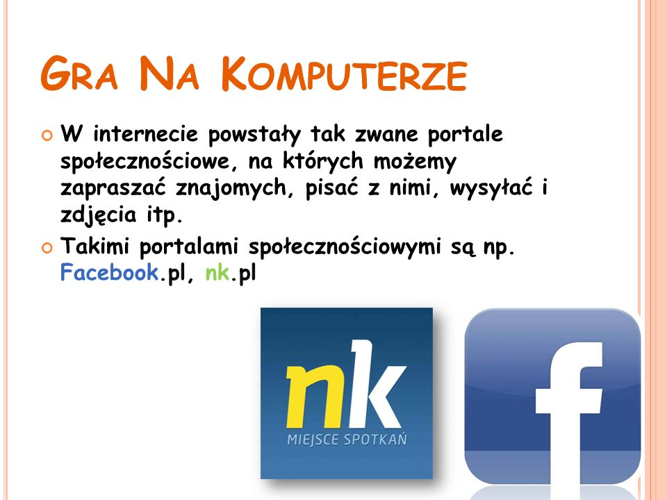 G RA N A K OMPUTERZE W internecie powstały tak zwane portale społecznościowe, na których możemy zapraszać znajomych, pisać z nimi, wysyłać i zdjęcia itp.