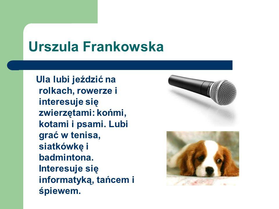 Urszula Frankowska Ula lubi jeździć na rolkach, rowerze i interesuje się zwierzętami: końmi, kotami i psami.