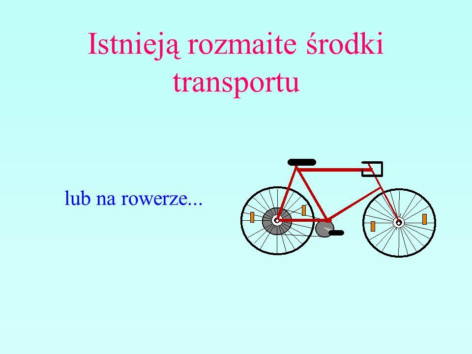 Istnieją rozmaite środki transportu lub na rowerze...