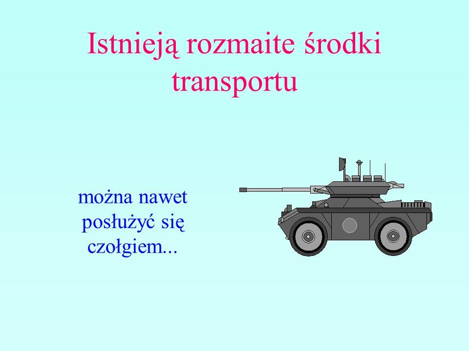 Istnieją rozmaite środki transportu można nawet posłużyć się czołgiem...