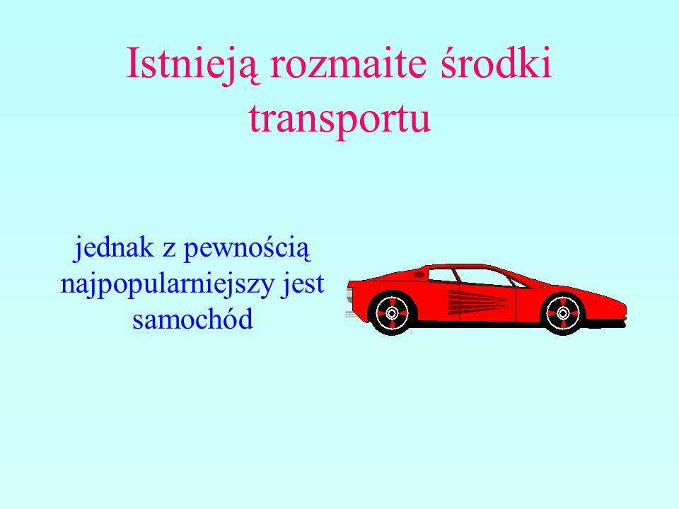 Istnieją rozmaite środki transportu jednak z pewnością najpopularniejszy jest samochód