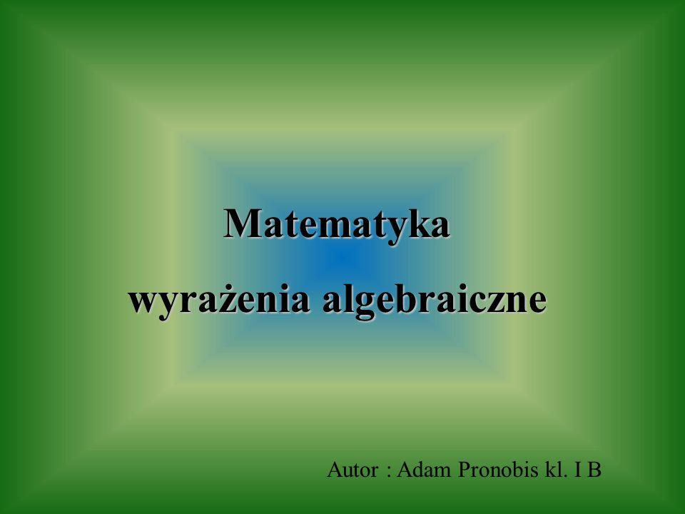 Matematyka wyrażenia algebraiczne Autor : Adam Pronobis kl. I B