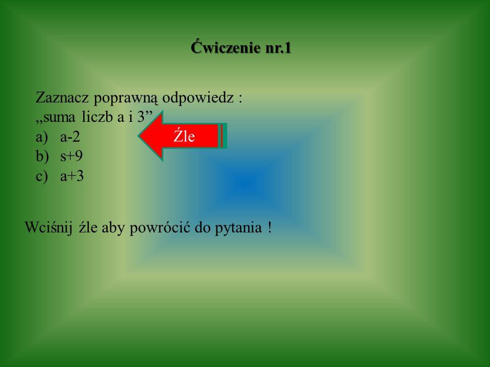 Ćwiczenie nr.1 Zaznacz poprawną odpowiedz : suma liczb a i 3 a)a-2 b)s+9 c)a+3 Źle Wciśnij źle aby powrócić do pytania !
