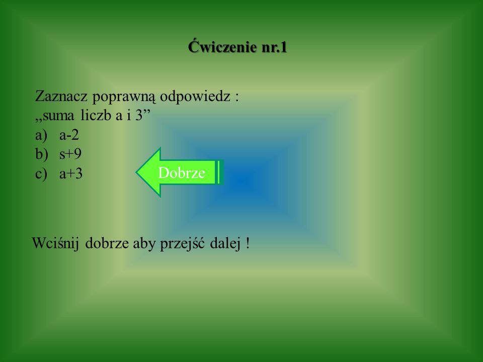 Ćwiczenie nr.1 Zaznacz poprawną odpowiedz : suma liczb a i 3 a)a-2 b)s+9 c)a+3 Dobrze Wciśnij dobrze aby przejść dalej !