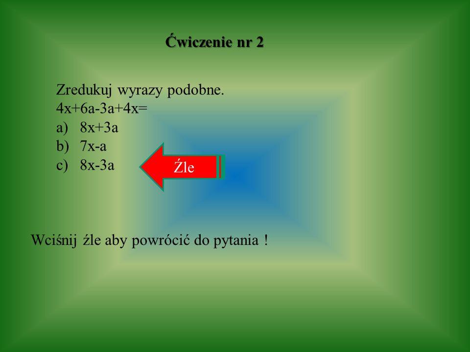 Ćwiczenie nr 2 Zredukuj wyrazy podobne. 4x+6a-3a+4x= a)8x+3a b)7x-a c)8x-3a Wciśnij źle aby powrócić do pytania ! Źle