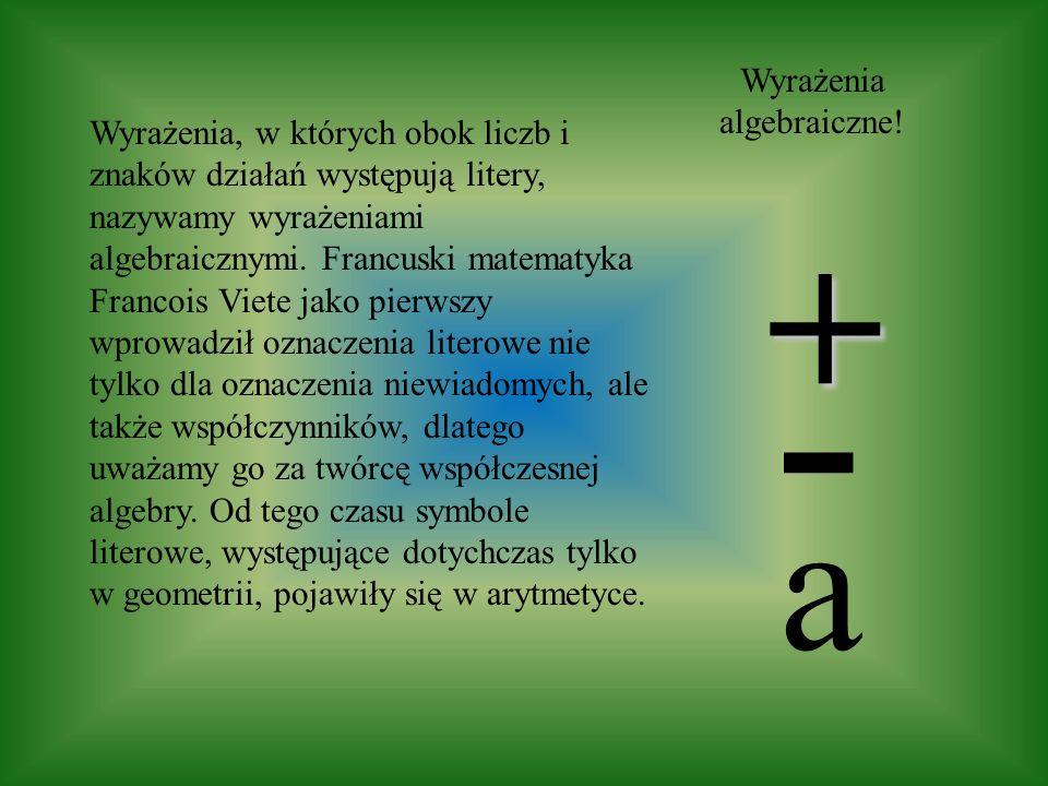 Wyrażenia, w których obok liczb i znaków działań występują litery, nazywamy wyrażeniami algebraicznymi. Francuski matematyka Francois Viete jako pierw