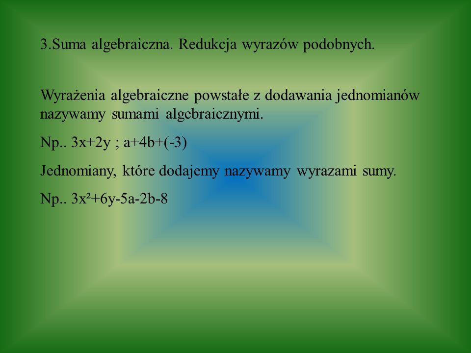 3.Suma algebraiczna. Redukcja wyrazów podobnych. Wyrażenia algebraiczne powstałe z dodawania jednomianów nazywamy sumami algebraicznymi. Np.. 3x+2y ;