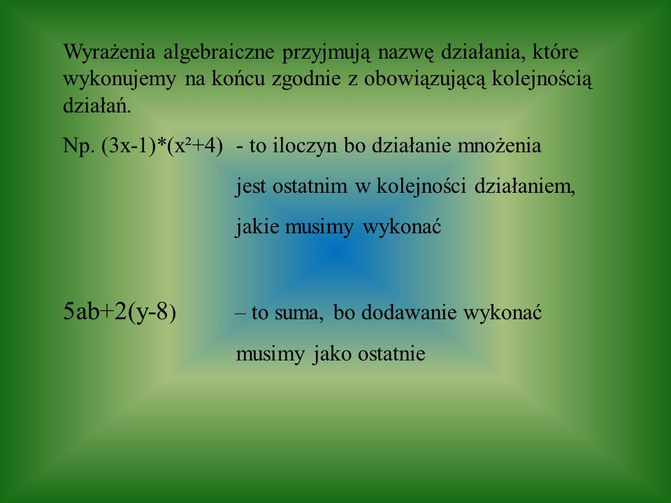 Wyrażenia algebraiczne przyjmują nazwę działania, które wykonujemy na końcu zgodnie z obowiązującą kolejnością działań. Np. (3x-1)*(x²+4) - to iloczyn