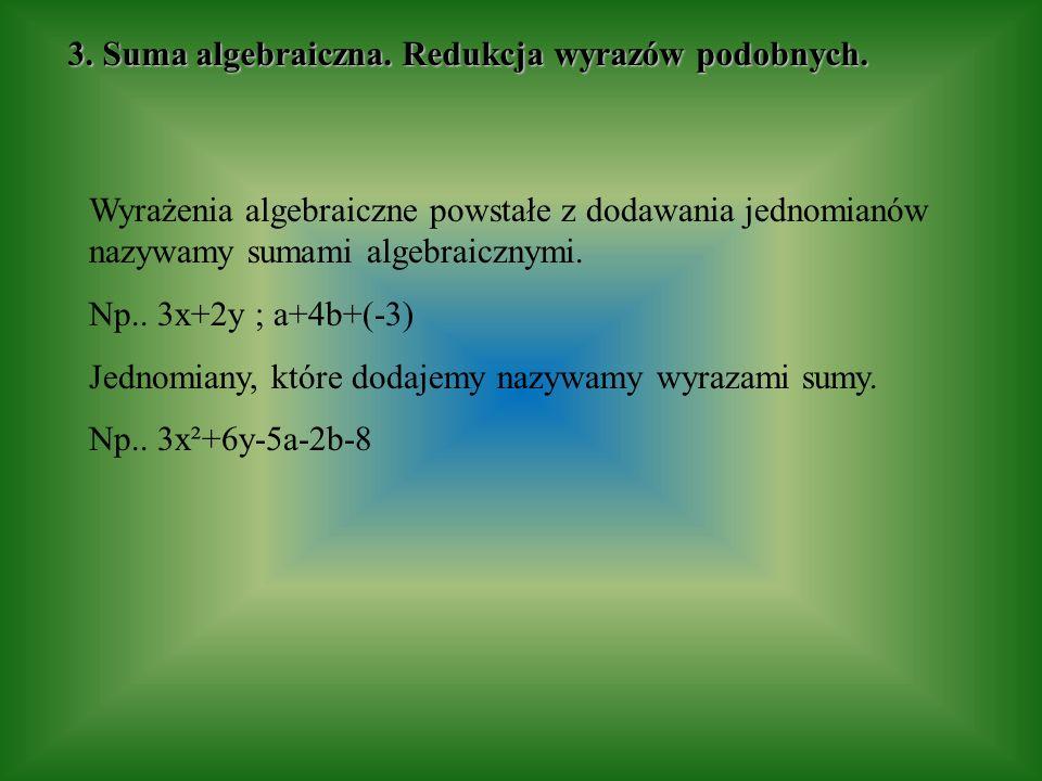 Wyrażenia algebraiczne powstałe z dodawania jednomianów nazywamy sumami algebraicznymi. Np.. 3x+2y ; a+4b+(-3) Jednomiany, które dodajemy nazywamy wyr