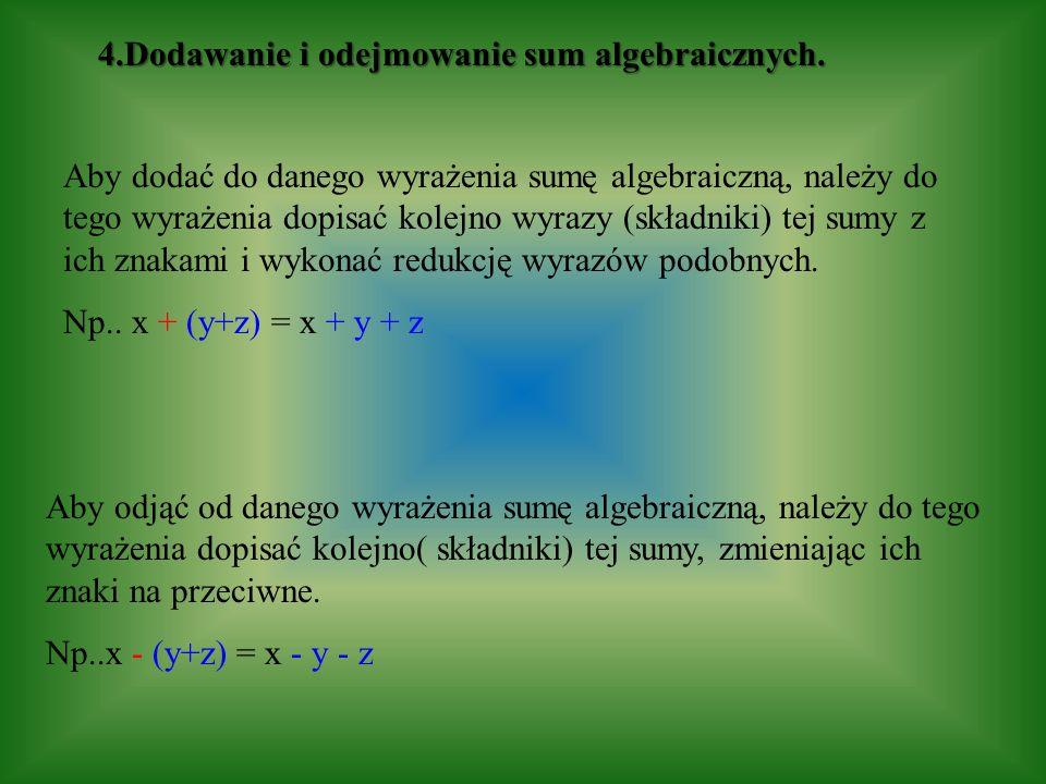 4.Dodawanie i odejmowanie sum algebraicznych. Aby dodać do danego wyrażenia sumę algebraiczną, należy do tego wyrażenia dopisać kolejno wyrazy (składn
