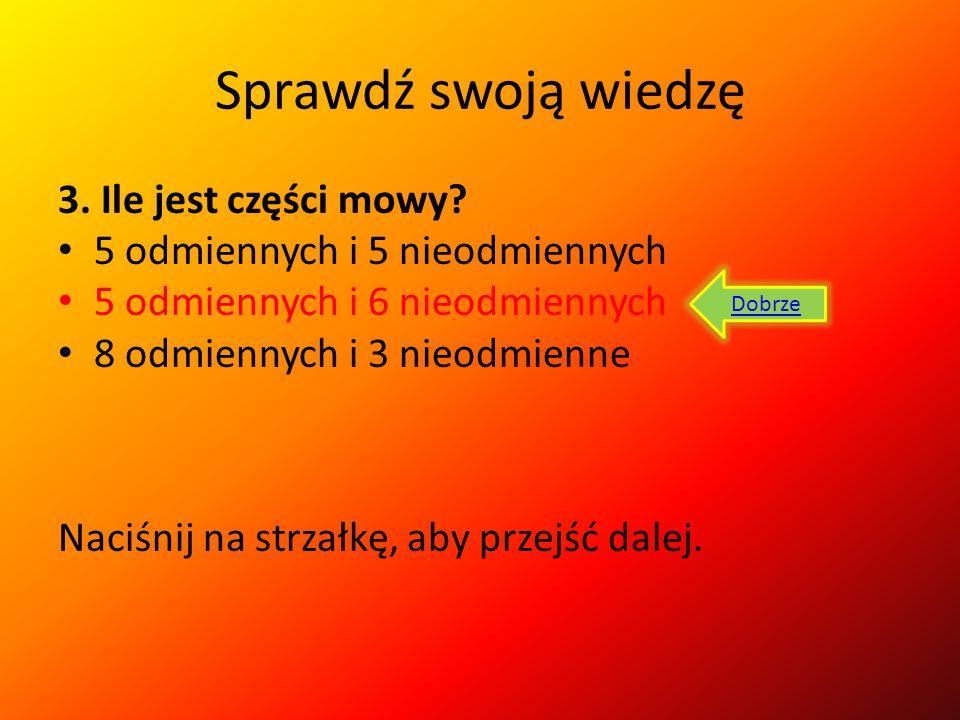 Sprawdź swoją wiedzę 3. Ile jest części mowy? 5 odmiennych i 5 nieodmiennych 5 odmiennych i 6 nieodmiennych 8 odmiennych i 3 nieodmienne Źle