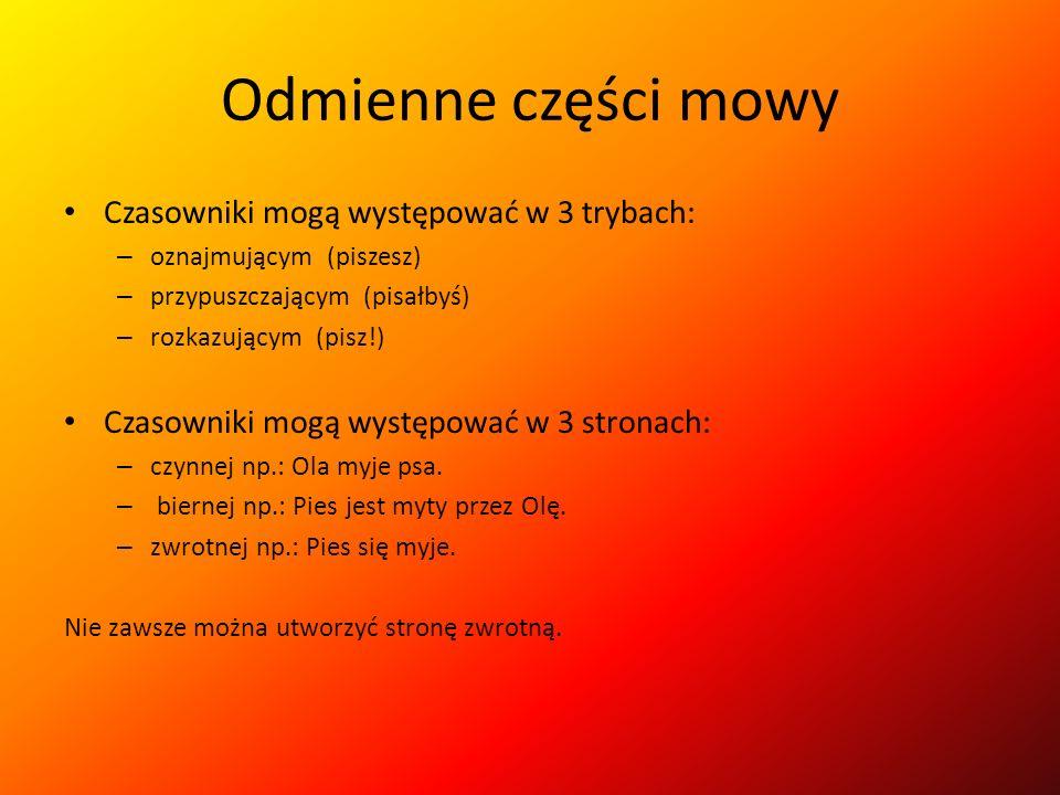 Odmienne części mowy Czasowniki mogą występować w trzech czasach: – teraźniejszym (czynność, która właśnie trwa) – przeszłym (czynność, mająca miejsce