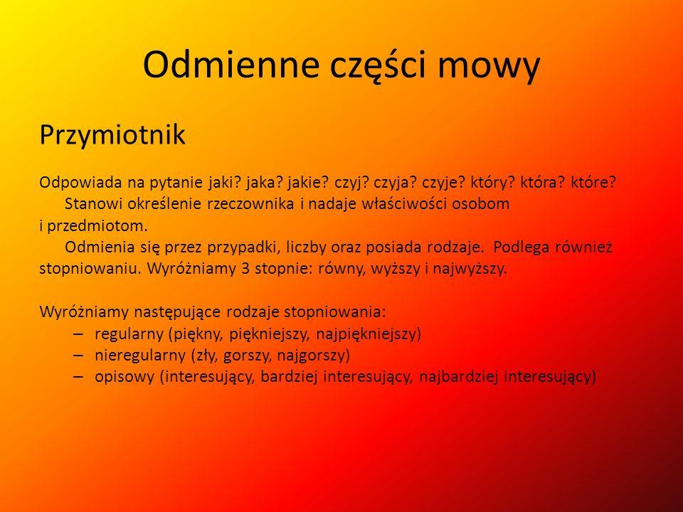 Odmienne części mowy Czasowniki mogą występować w 3 trybach: – oznajmującym (piszesz) – przypuszczającym (pisałbyś) – rozkazującym (pisz!) Czasowniki