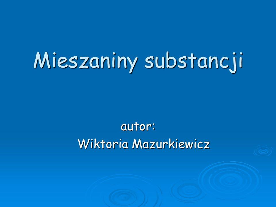 Mieszaniny substancji autor: Wiktoria Mazurkiewicz Wiktoria Mazurkiewicz