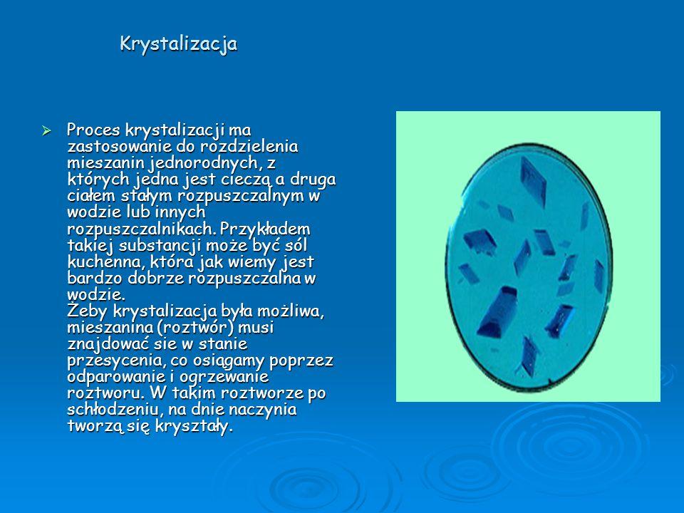 Krystalizacja Proces krystalizacji ma zastosowanie do rozdzielenia mieszanin jednorodnych, z których jedna jest cieczą a druga ciałem stałym rozpuszcz