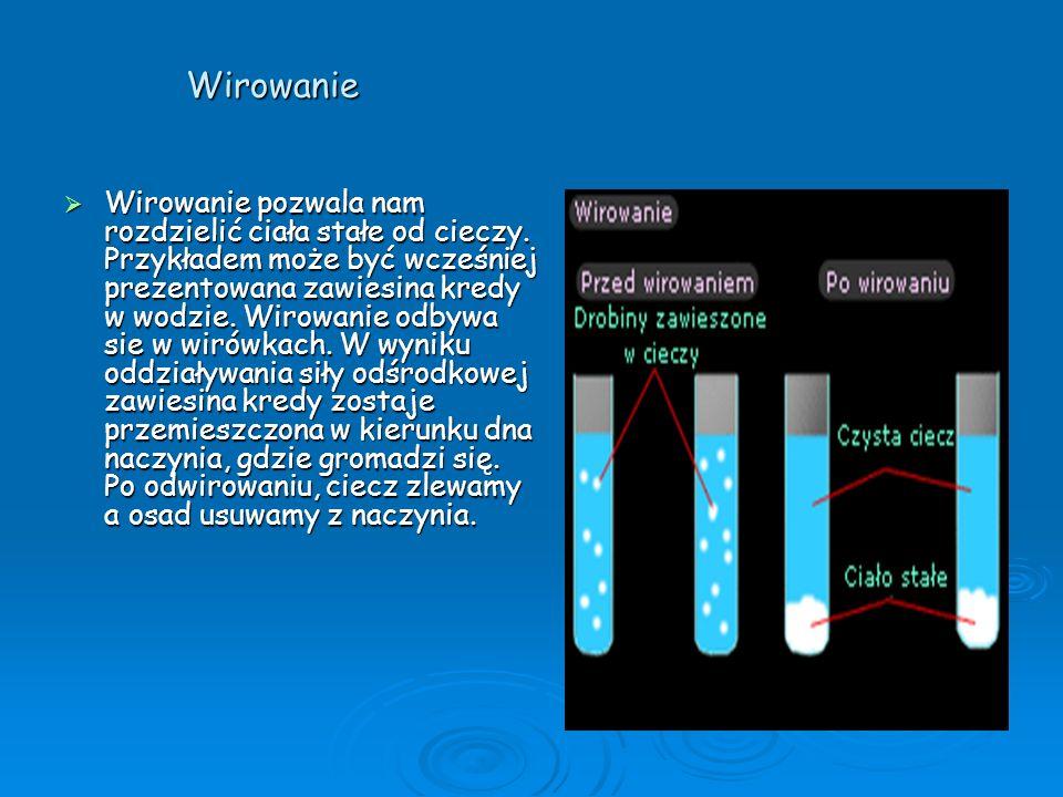 Wirowanie Wirowanie pozwala nam rozdzielić ciała stałe od cieczy. Przykładem może być wcześniej prezentowana zawiesina kredy w wodzie. Wirowanie odbyw