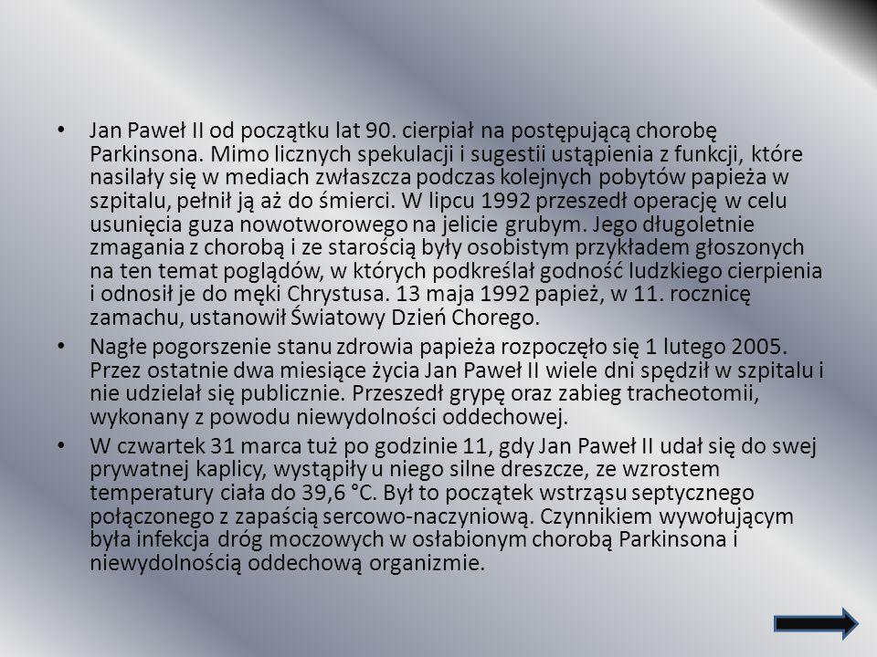 Jan Paweł II od początku lat 90. cierpiał na postępującą chorobę Parkinsona. Mimo licznych spekulacji i sugestii ustąpienia z funkcji, które nasilały