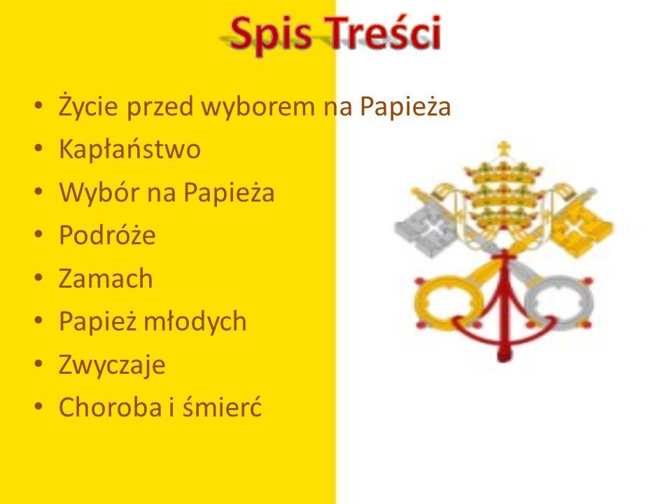 Życie przed wyborem na Papieża Kapłaństwo Wybór na Papieża Podróże Zamach Papież młodych Zwyczaje Choroba i śmierć