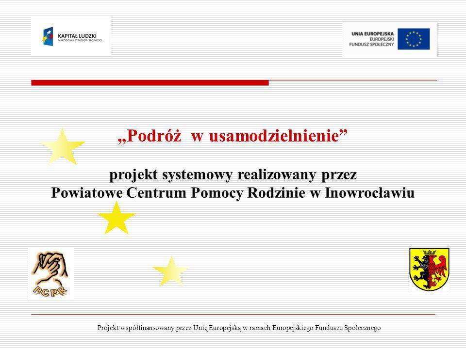 Podróż w usamodzielnienie projekt systemowy realizowany przez Powiatowe Centrum Pomocy Rodzinie w Inowrocławiu Projekt współfinansowany przez Unię Eur