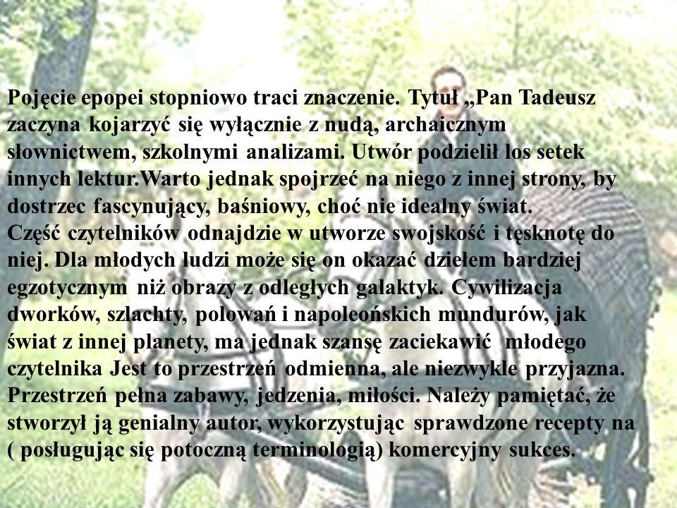 Pojęcie epopei stopniowo traci znaczenie. Tytuł Pan Tadeusz zaczyna kojarzyć się wyłącznie z nudą, archaicznym słownictwem, szkolnymi analizami. Utwór