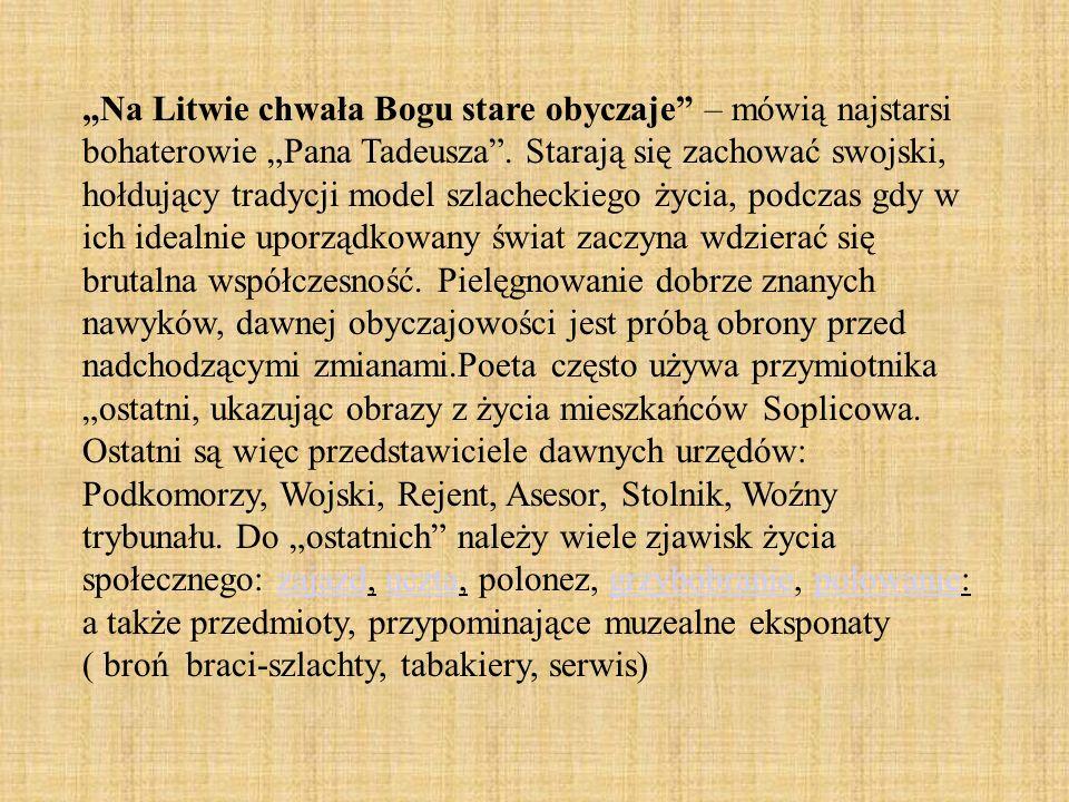 Na Litwie chwała Bogu stare obyczaje – mówią najstarsi bohaterowie Pana Tadeusza. Starają się zachować swojski, hołdujący tradycji model szlacheckiego